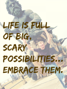 Life is full of big, scary possibilities… embrace them.