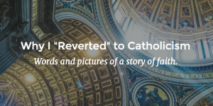 "Why I ""Reverted"" to Catholicism"
