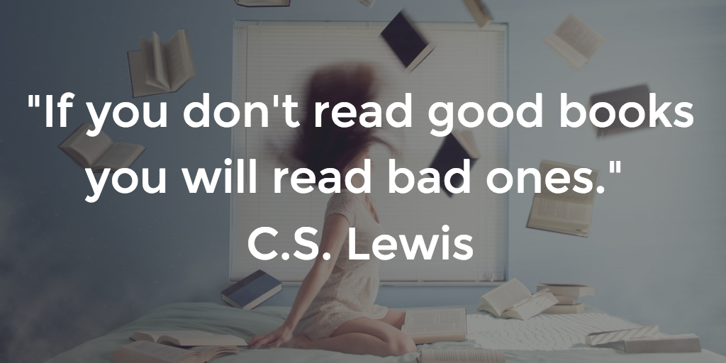 If you don't read good books you will read bad ones - CS Lewis