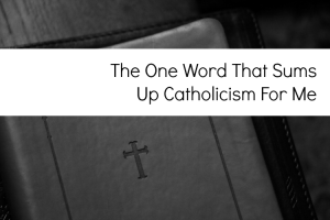 The One Word That Sums Up Catholicism For Me